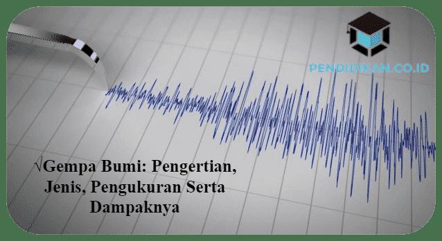 Gempa Bumi : Pengertian, Jenis, Pengukuran Serta Dampaknya