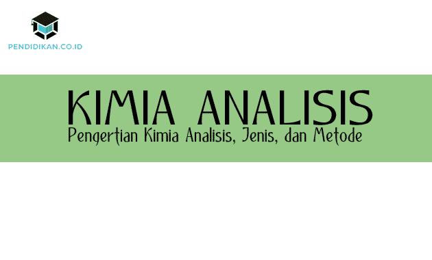 Pengertian Kimia Analisis, Jenis, dan Metode