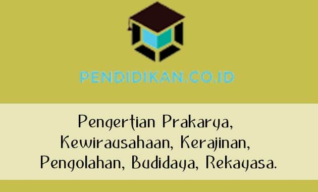 Pengertian Prakarya, Kewirausahaan, Kerajinan, Pengolahan, Budidaya, Rekayasa.