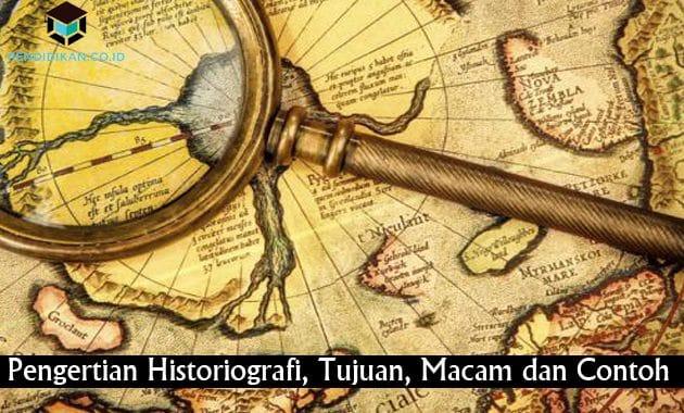 Pengertian Historiografi, Tujuan, Macam dan Contoh