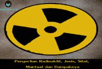 Pengertian Radioaktif, Jenis, Sifat, Manfaat dan Dampaknya