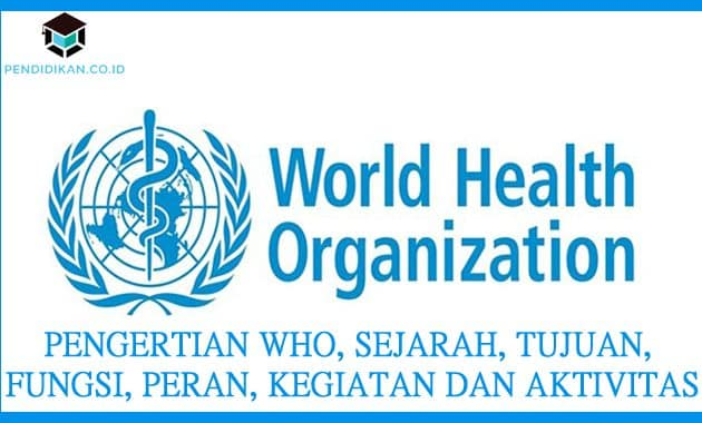 Pengertian WHO, Sejarah, Tujuan, Fungsi, Peran, Kegiatan dan Aktivitas