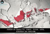 Pengertian Geopolitik, Fungsi, Tujuan, Aspek, Kedudukan dan Paradigma