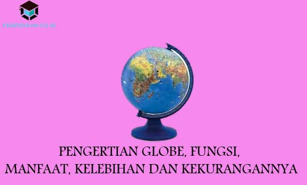 Pengertian Globe, Fungsi, Manfaat, Kelebihan dan Kekurangannya