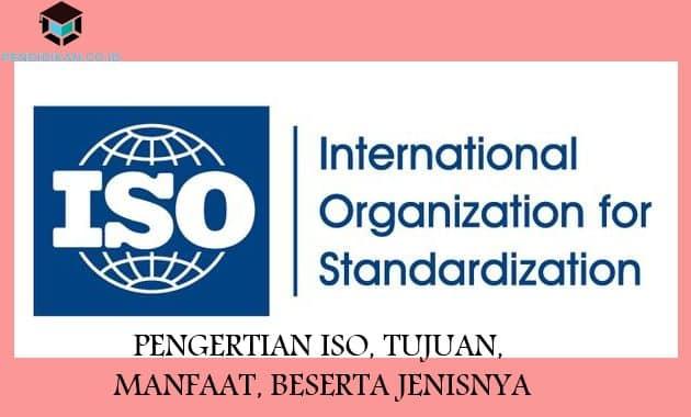 Pengertian ISO, Tujuan, Manfaat, Beserta Jenisnya