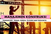 Pengertian Manajemen Konstruksi, Peran, Fungsi, Tujuan dan Tugasnya