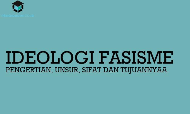 Pengertian Ideologi Fasisme, Unsur, Sifat dan Tujuannya