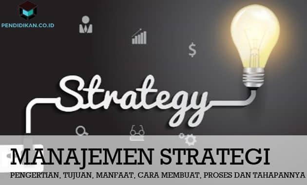 Pengertian Manajemen Strategi, Tujuan, Manfaat, Cara, dan Tahapannya