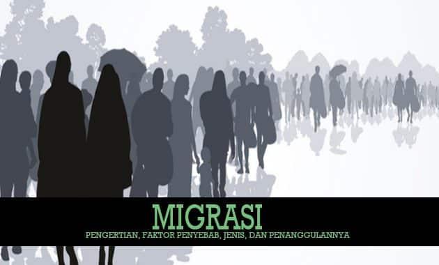 Pengertian Migrasi, Faktor Penyebab, Jenis, dan Penanggulannya