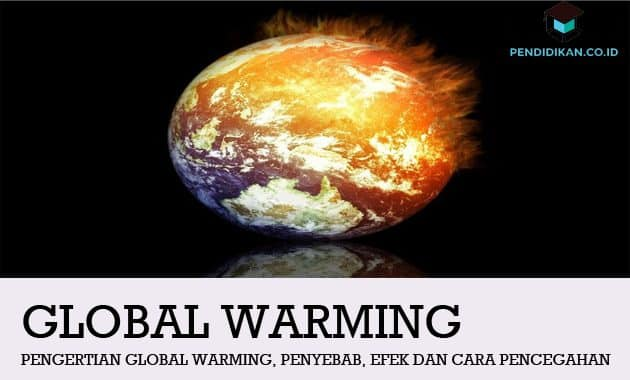 Pengertian Global Warming, Penyebab, Efek dan Cara Pencegahannya