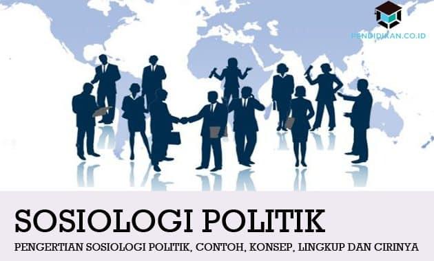 Pengertian Sosiologi Politik, Contoh, Konsep, Lingkup dan Cirinya