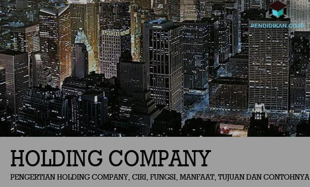 Pengertian Holding Company, Ciri, Fungsi, Manfaat, Tujuan dan Contohnya