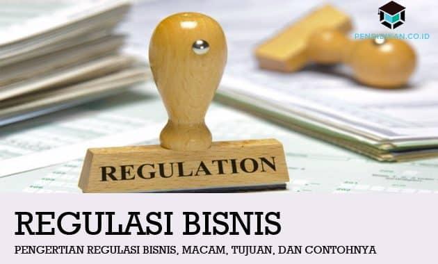 Pengertian Regulasi Bisnis, Macam, Tujuan, dan Contohnya