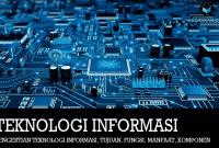 Pengertian Teknologi Informasi, Tujuan, Fungsi, Manfaat, Komponen & Contohnya
