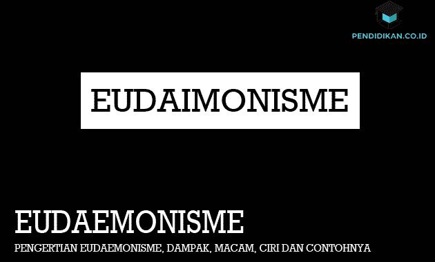Pengertian Eudaemonisme, Dampak, Macam, Ciri dan Contohnya