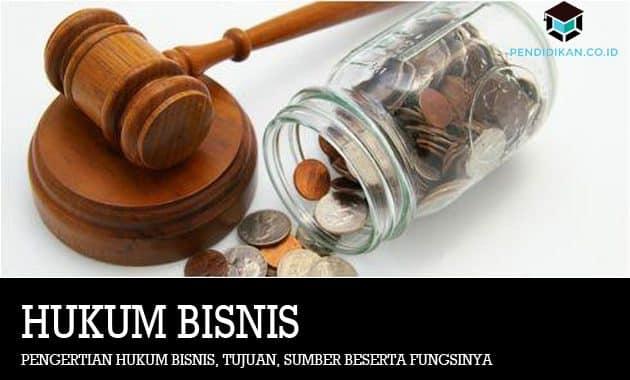 Pengertian Hukum Bisnis, Tujuan, Sumber Beserta Fungsinya