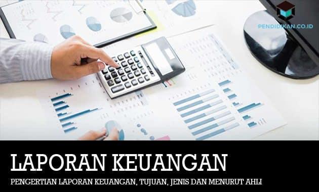 Pengertian Laporan Keuangan, Tujuan, Jenis dan Menurut Ahli
