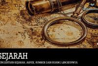 Pengertian Sejarah, Aspek, Sumber dan Ruang Lingkupnya