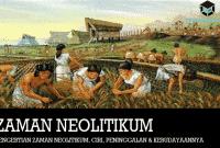 Pengertian Zaman Neolitikum, Ciri, Peninggalan & Kebudayaannya