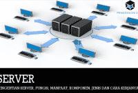 Pengertian Server, Fungsi, Manfaat, Komponen, Jenis dan Cara Kerjanya