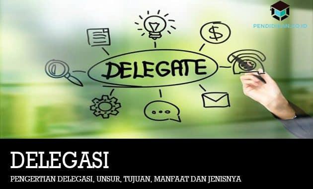 Pengertian Delegasi, Unsur, Tujuan, Manfaat dan Jenisnya