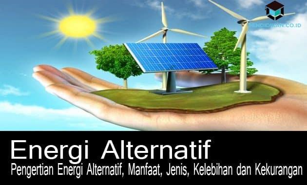 Pengertian Energi Alternatif, Manfaat, Jenis, Kelebihan dan Kekurangan