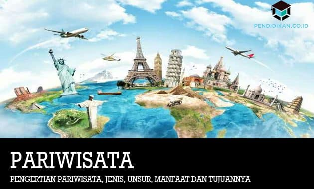 Pengertian Pariwisata, Jenis, Unsur, Manfaat dan Tujuannya