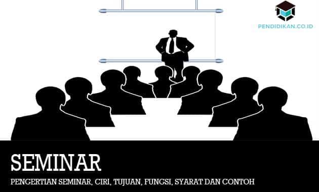 Pengertian Seminar, Ciri, Tujuan, Fungsi, Syarat dan Contoh